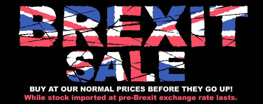 Brexit Sale - Buy now at our normal prices before they go up! While stocks imported at pre-Brexit exchange rates last.